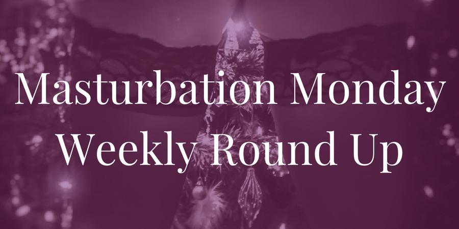 Week 171 roundup for Masturbation Monday