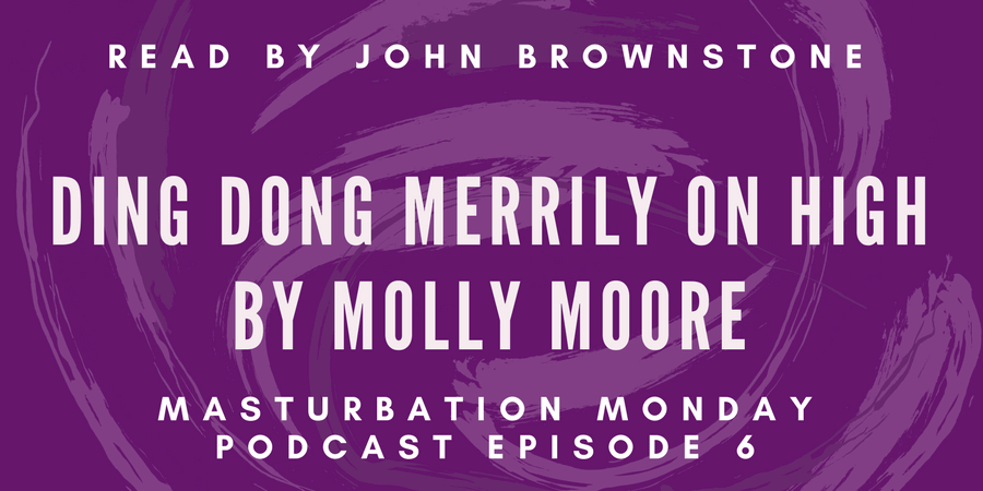 Episode 6 of Masturbation Monday podcast is Ding Dong Merrily on High by Molly Moore