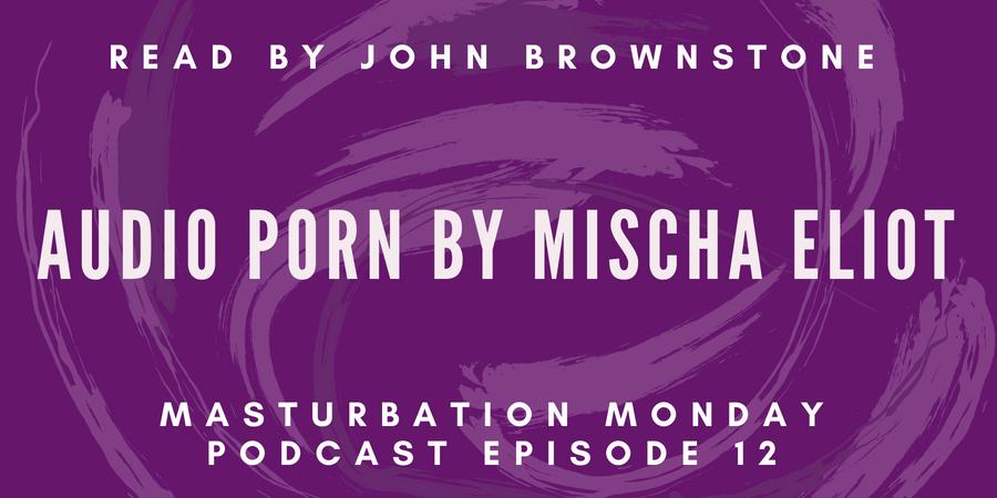 Mischa Eliot's Audio Porn is Masturbation Monday podcast episode 12