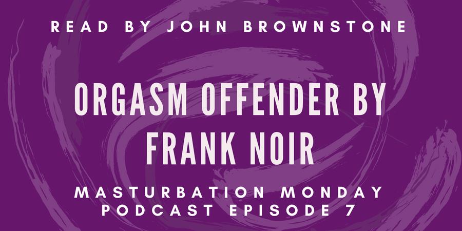 episode 7 of Masturbation Monday is Orgasm Offender by Frank Noir
