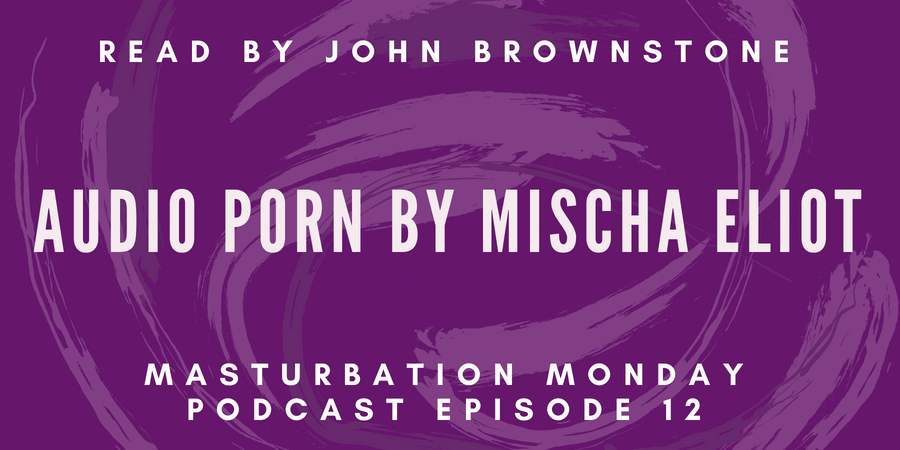 Mischa Eliot's Audio Porn is Masturbation Monday podcast episode 12
