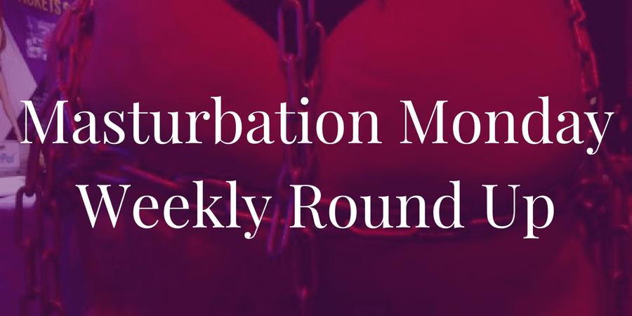 week 203 Masturbation Monday roundup