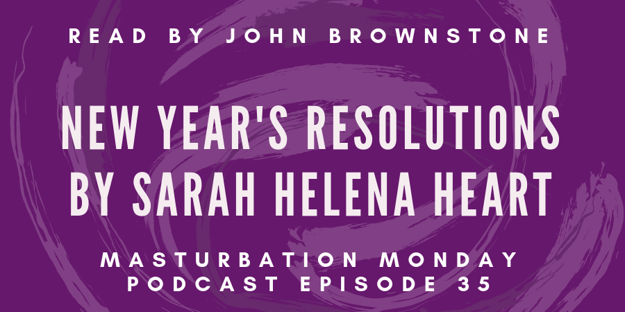 episode 35 of the Masturbation Monday podcast is New Year's Resolutions by Sarah Helena Heart
