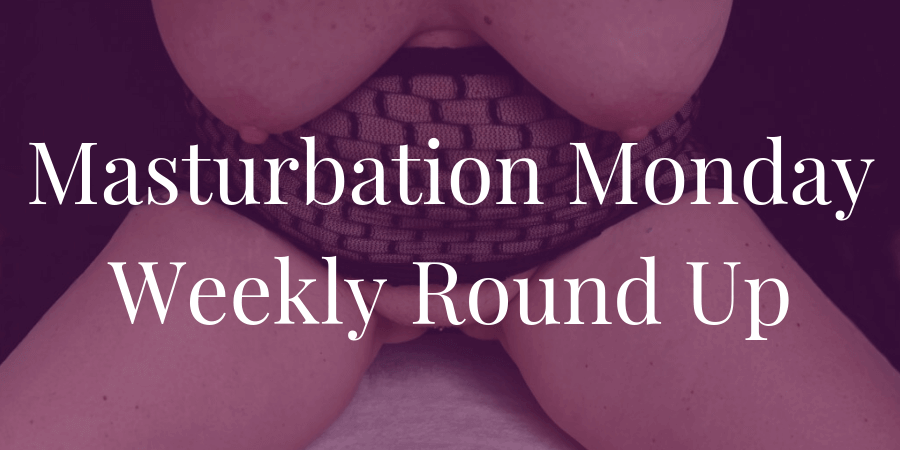week 235 Masturbation Monday roundup, chosen by Dr. J